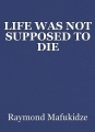 LIFE WAS NOT SUPPOSED TO DIE
