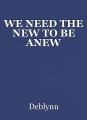 WE NEED THE NEW TO BE ANEW