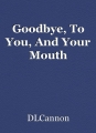 Goodbye, To You, And Your Mouth