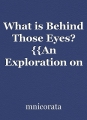 "What is Behind Those Eyes? {{An Exploration on the ""New"" Human Condition}}"