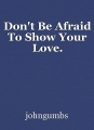Don't Be Afraid To Show Your Love.