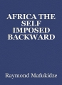 AFRICA THE SELF IMPOSED BACKWARD CONTINENT