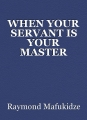 WHEN YOUR SERVANT IS YOUR MASTER