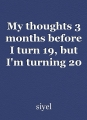 My thoughts 3 months before I turn 19, but I'm turning 20 now