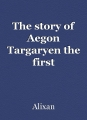 The story of Aegon Targaryen the first