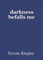 darkness befalls me