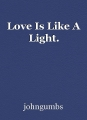 Love Is Like A Light.