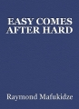 EASY COMES AFTER HARD
