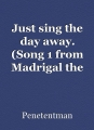 Just sing the day away. (Song 1 from Madrigal the dreaming maiden)