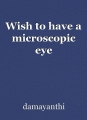 Wish to have a microscopic eye