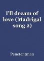 I'll dream of love (Madrigal song 2)