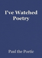 I've Watched Poetry