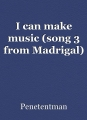 I can make music (song 3 from Madrigal)