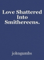 Love Shattered Into Smithereens.