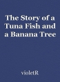 The Story of a Tuna Fish and a Banana Tree