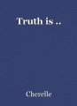 Truth is ..
