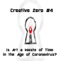 Creative Zero 4: Is Art a Waste of Time in the Age of Coronavirus?