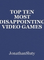 TOP TEN MOST DISAPPOINTING VIDEO GAMES I'VE PLAYED