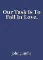 Our Task Is To Fall In Love.