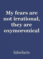 My fears are not irrational, they are oxymoronical