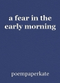 a fear in the early morning