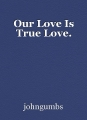 Our Love Is True Love.