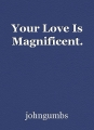 Your Love Is Magnificent.