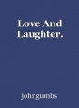 Love And Laughter.