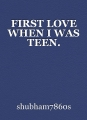 FIRST LOVE WHEN I WAS TEEN.