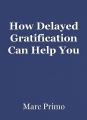 How Delayed Gratification Can Help You