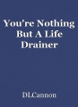 You're Nothing But A Life Drainer
