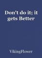 Don't do it; it gets Better
