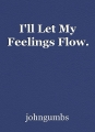 I'll Let My Feelings Flow.