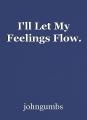 I'll Let My Feelings Flow.