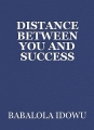 DISTANCE BETWEEN YOU AND SUCCESS