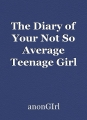 The Diary of Your Not So Average Teenage Girl