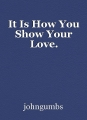 It Is How You Show Your Love.