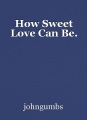 How Sweet Love Can Be.