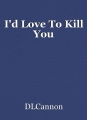 I'd Love To Kill You