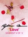 'Love' SEGMENT V OF V