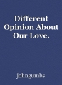Different Opinion About Our Love.