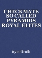 CHECKMATE SO CALLED PYRAMIDS ROYAL ELITES GAME OVER