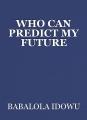 WHO CAN PREDICT MY FUTURE