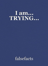 I am... TRYING...