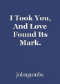 I Took You, And Love Found Its Mark.