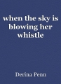 when the sky is blowing her whistle