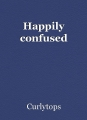 Happily confused