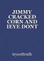 JIMMY CRACKED CORN AND IEYE DONT CARE
