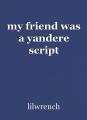 my friend was a yandere script