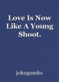 Love Is Now Like A Young Shoot.